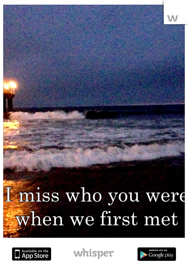 I miss who you were when we first met