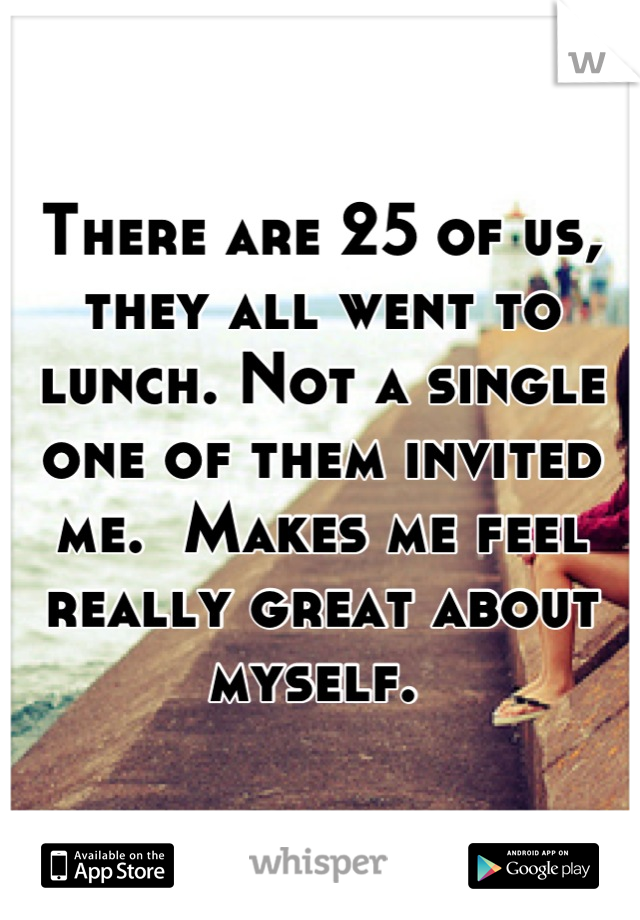 There are 25 of us, they all went to lunch. Not a single one of them invited me.  Makes me feel really great about myself.