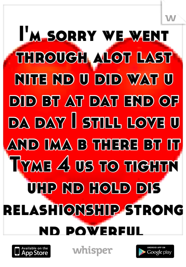 I'm sorry we went through alot last nite nd u did wat u did bt at dat end of da day I still love u and ima b there bt it Tyme 4 us to tightn uhp nd hold dis relashionship strong nd powerful