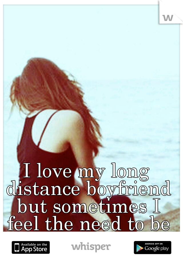 I love my long distance boyfriend but sometimes I feel the need to be single