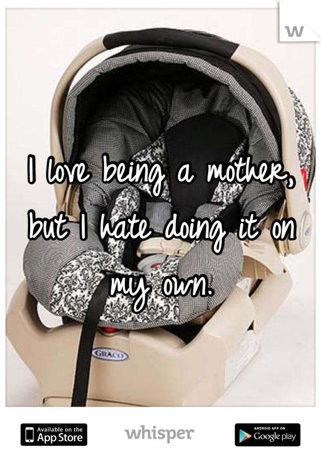 I love being a mother, but I hate doing it on my own.