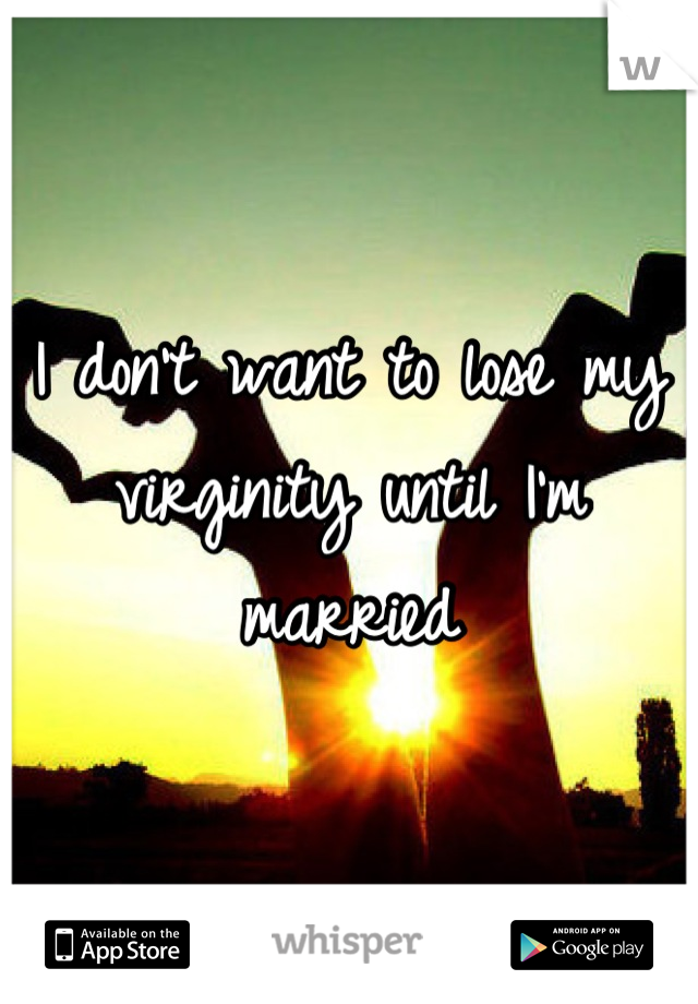 I don't want to lose my virginity until I'm married