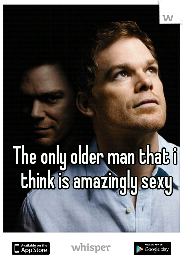 The only older man that i think is amazingly sexy