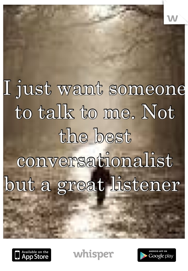 I just want someone to talk to me. Not the best conversationalist but a great listener