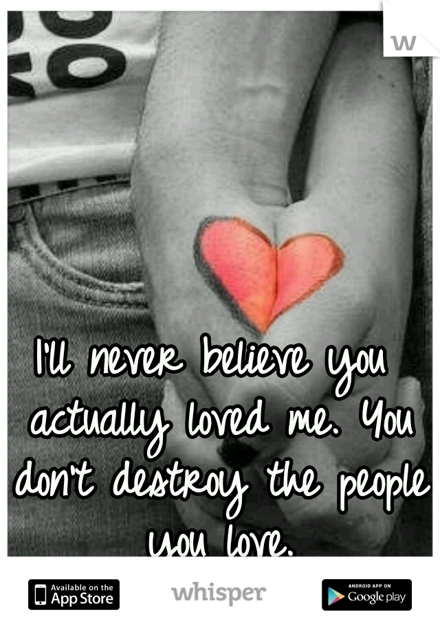 I'll never believe you actually loved me. You don't destroy the people you love.
