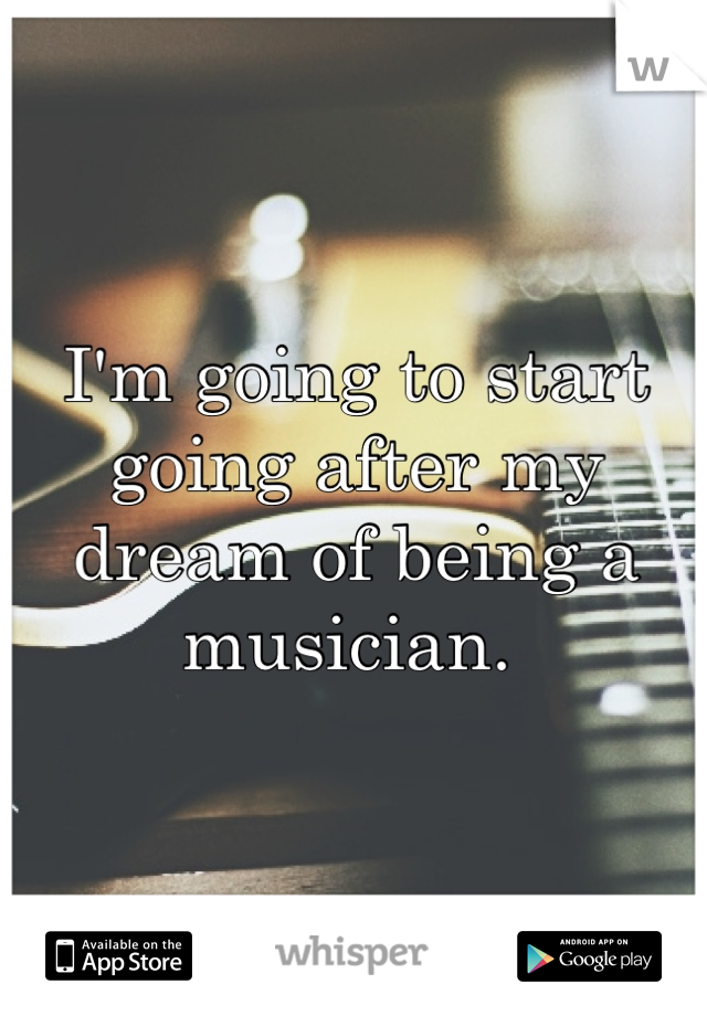 I'm going to start going after my dream of being a musician.