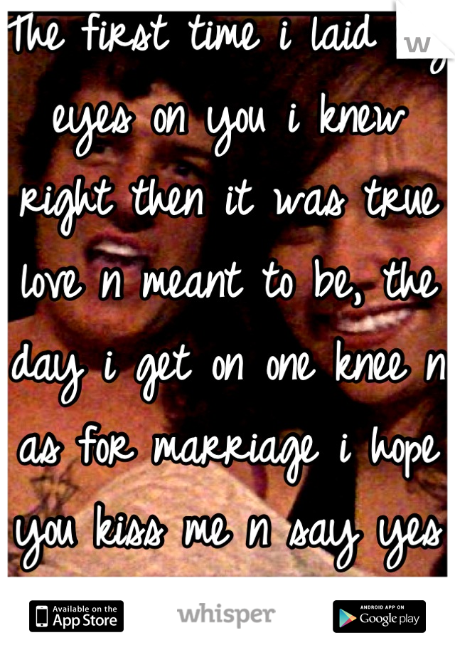 The first time i laid my eyes on you i knew right then it was true love n meant to be, the day i get on one knee n as for marriage i hope you kiss me n say yes I will allways be your knight n armor