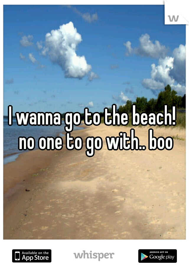 I wanna go to the beach!  no one to go with.. boo
