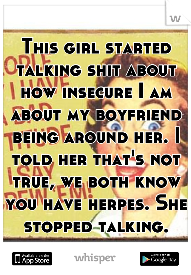 This girl started talking shit about how insecure I am about my boyfriend being around her. I told her that's not true, we both know you have herpes. She stopped talking.
