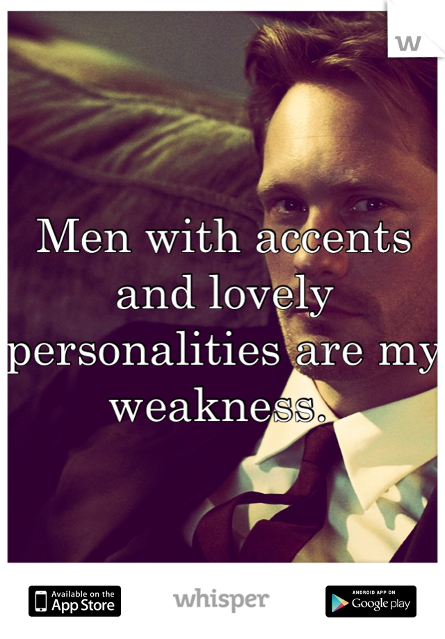 Men with accents and lovely personalities are my weakness.