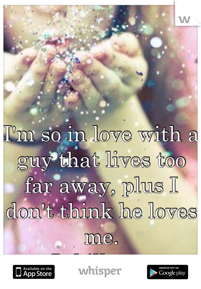 I'm so in love with a guy that lives too far away, plus I don't think he loves me.  It kills me
