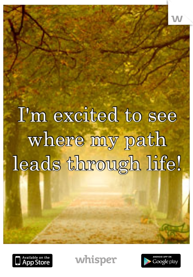 I'm excited to see where my path leads through life!