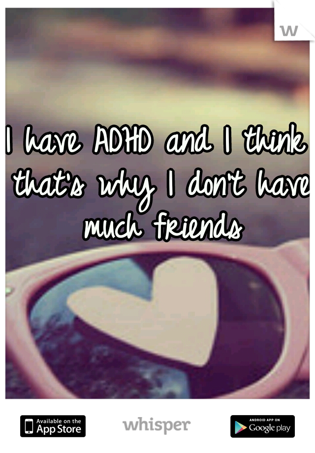 I have ADHD and I think that's why I don't have much friends