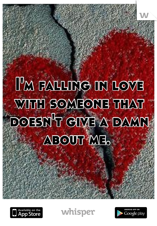 I'm falling in love with someone that doesn't give a damn about me.