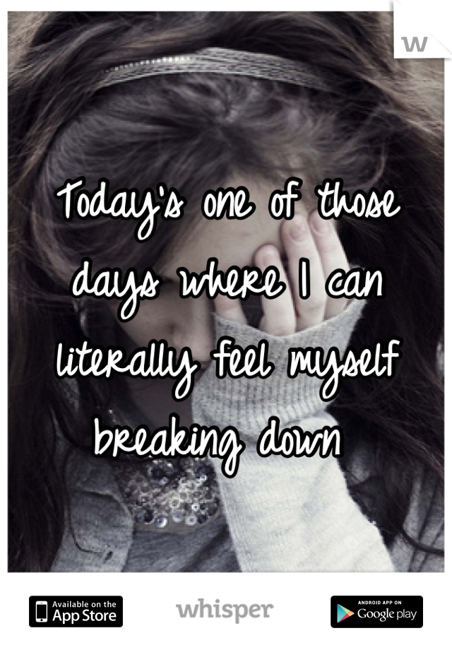 Today's one of those days where I can literally feel myself breaking down