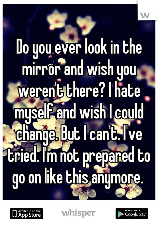 Do you ever look in the mirror and wish you weren't there? I hate myself and wish I could change. But I can't. I've tried. I'm not prepared to go on like this anymore.