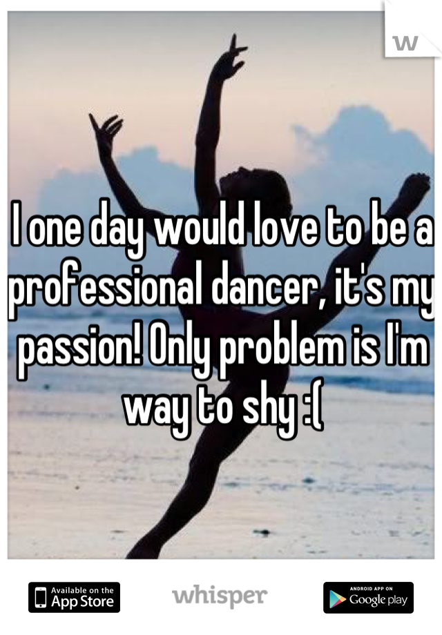 I one day would love to be a professional dancer, it's my passion! Only problem is I'm way to shy :(