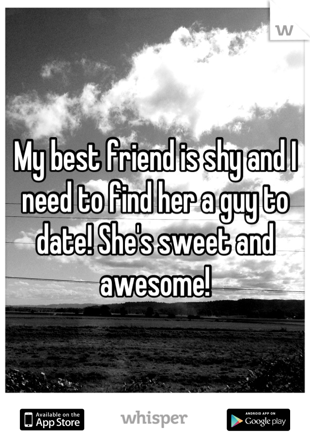 My best friend is shy and I need to find her a guy to date! She's sweet and awesome!