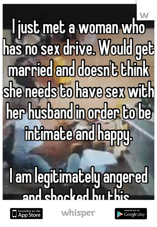 I just met a woman who has no sex drive. Would get married and doesn't think she needs to have sex with her husband in order to be intimate and happy.   I am legitimately angered and shocked by this.