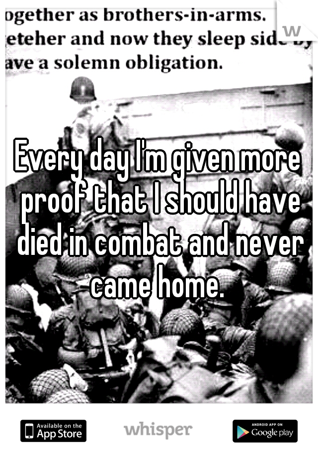 Every day I'm given more proof that I should have died in combat and never came home.