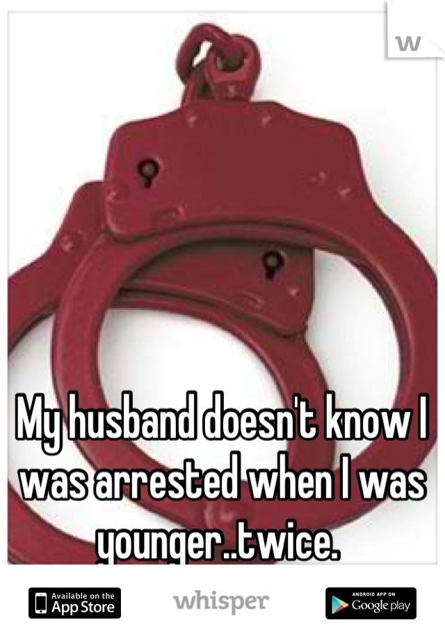 My husband doesn't know I was arrested when I was younger..twice.