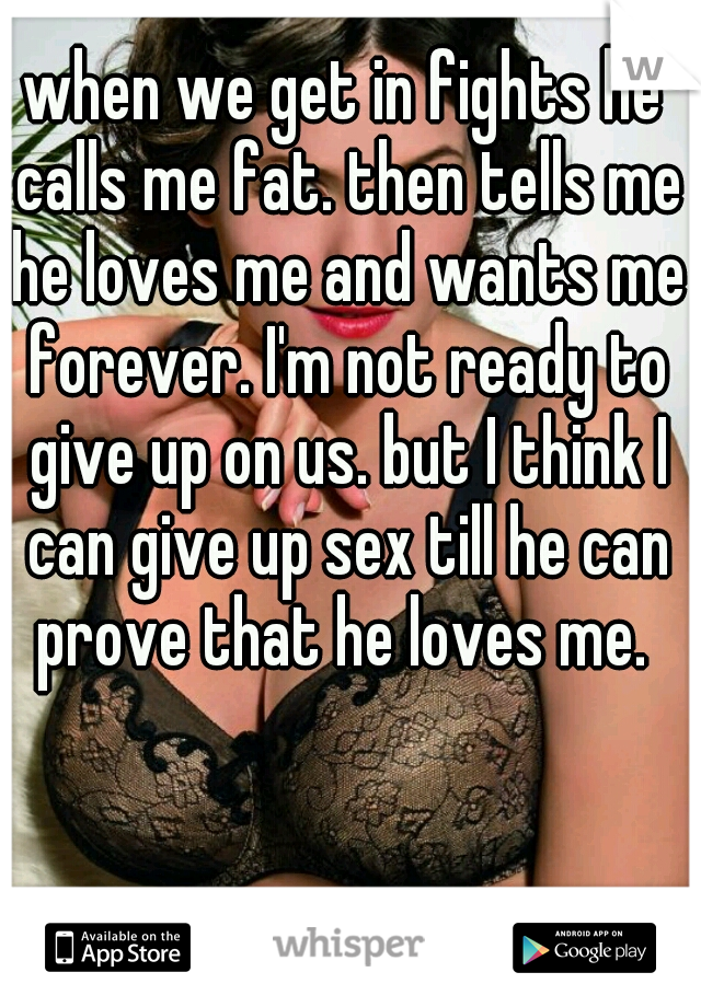 when we get in fights he calls me fat. then tells me he loves me and wants me forever. I'm not ready to give up on us. but I think I can give up sex till he can prove that he loves me.