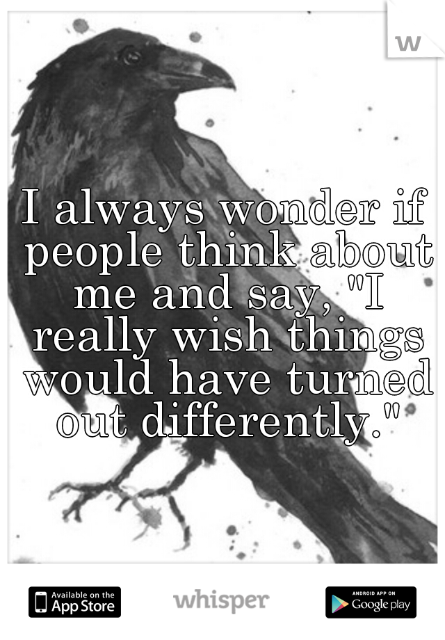 "I always wonder if people think about me and say, ""I really wish things would have turned out differently."""