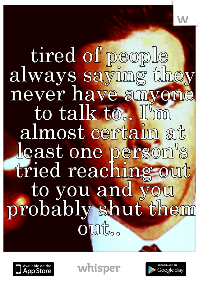 tired of people always saying they never have anyone to talk to.. I'm almost certain at least one person's tried reaching out to you and you probably shut them out..