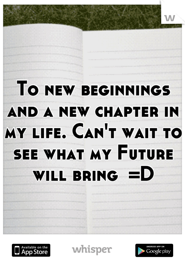 To new beginnings and a new chapter in my life. Can't wait to see what my Future will bring  =D