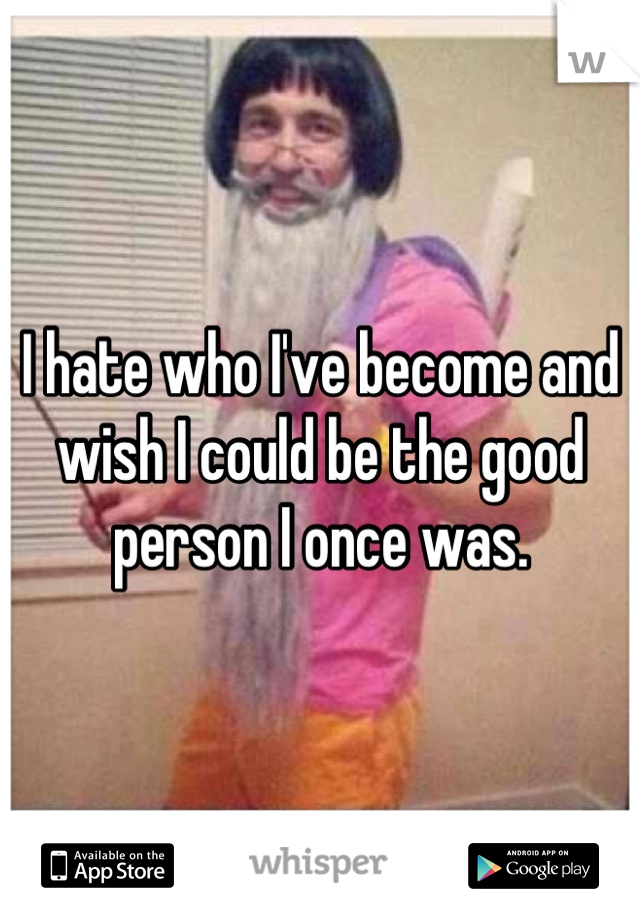 I hate who I've become and wish I could be the good person I once was.