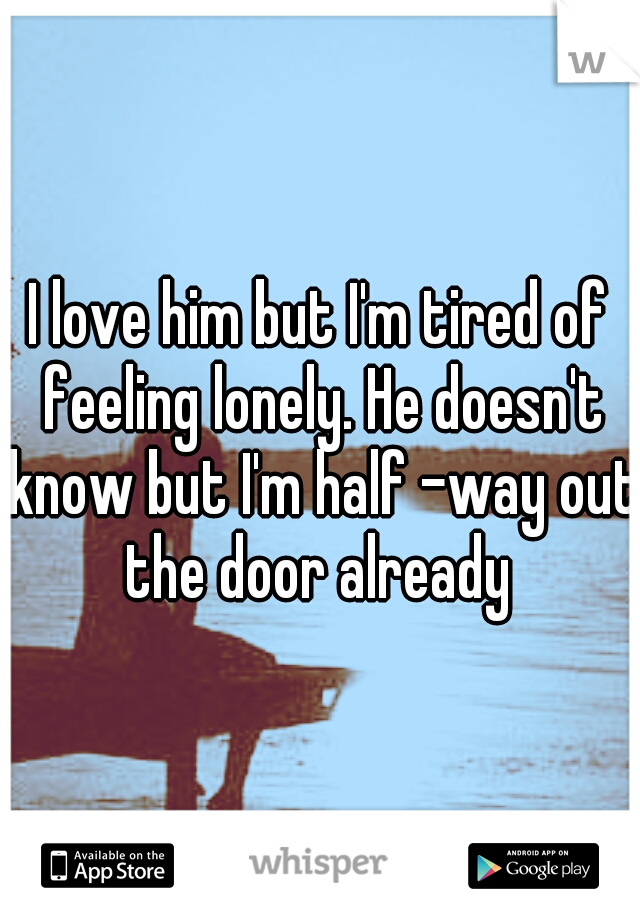 I love him but I'm tired of feeling lonely. He doesn't know but I'm half -way out the door already
