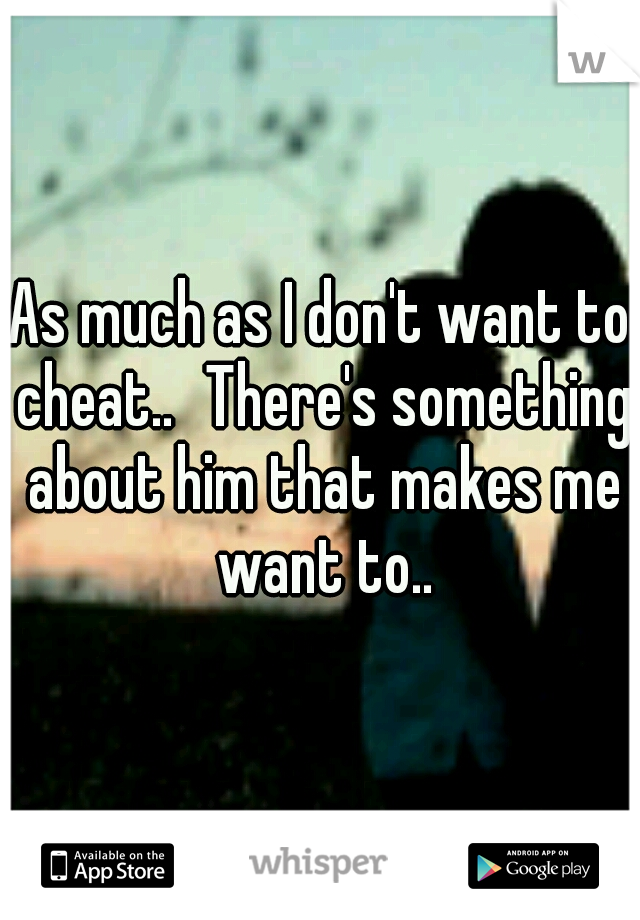 As much as I don't want to cheat.. There's something about him that makes me want to..