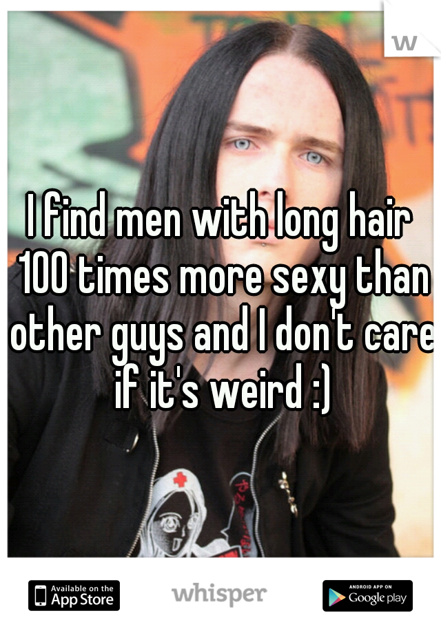 I find men with long hair 100 times more sexy than other guys and I don't care if it's weird :)