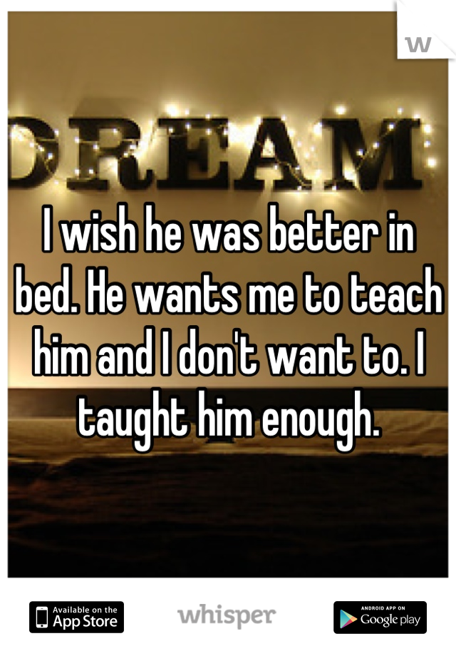 I wish he was better in bed. He wants me to teach him and I don't want to. I taught him enough.
