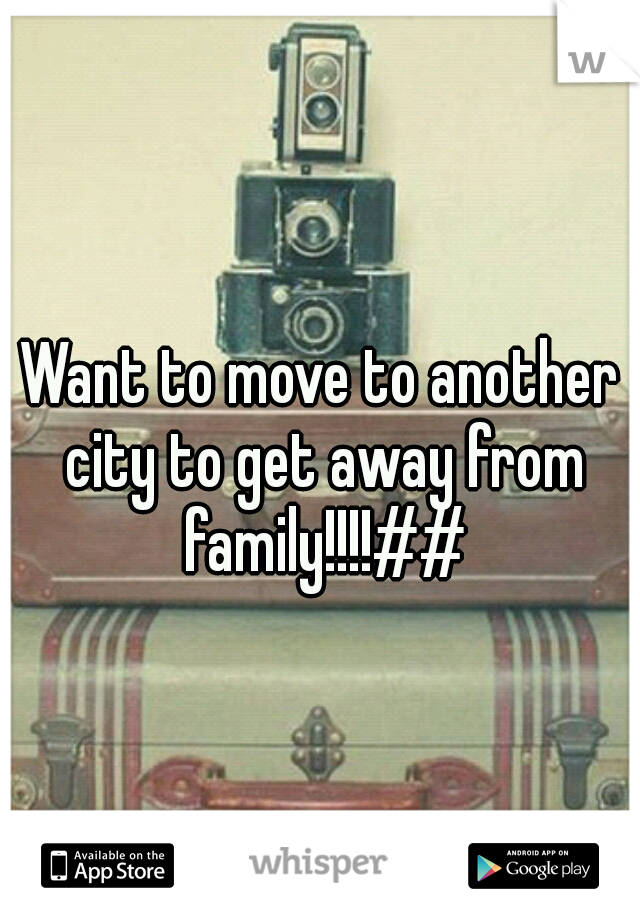 Want to move to another city to get away from family!!!!##