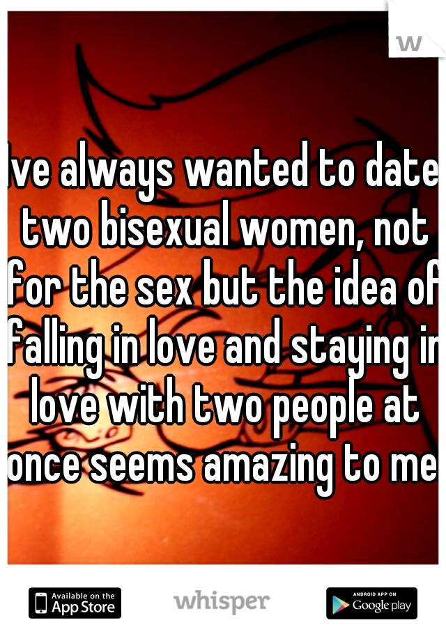 Ive always wanted to date two bisexual women, not for the sex but the idea of falling in love and staying in love with two people at once seems amazing to me.