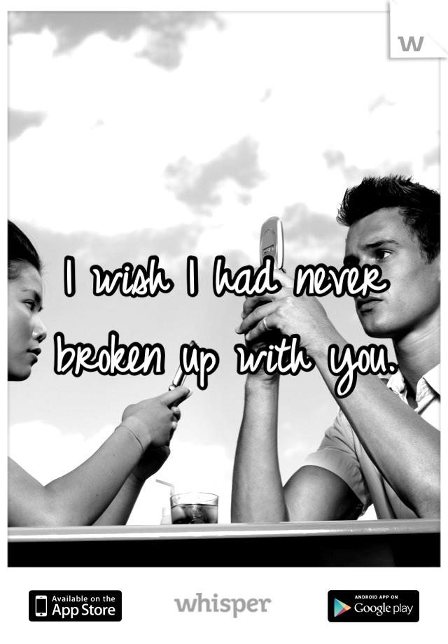 I wish I had never broken up with you.