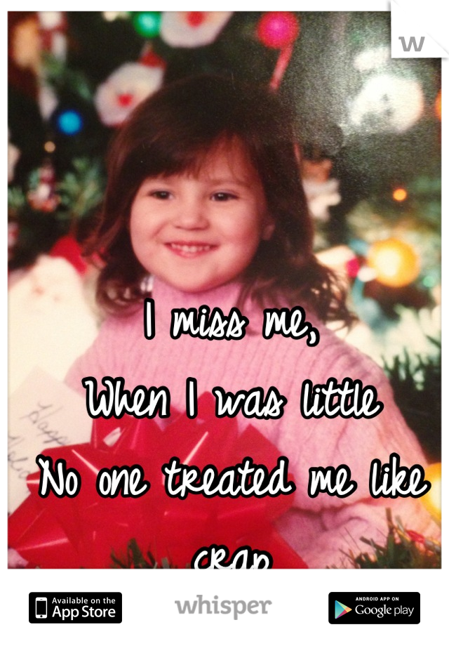 I miss me,  When I was little No one treated me like crap