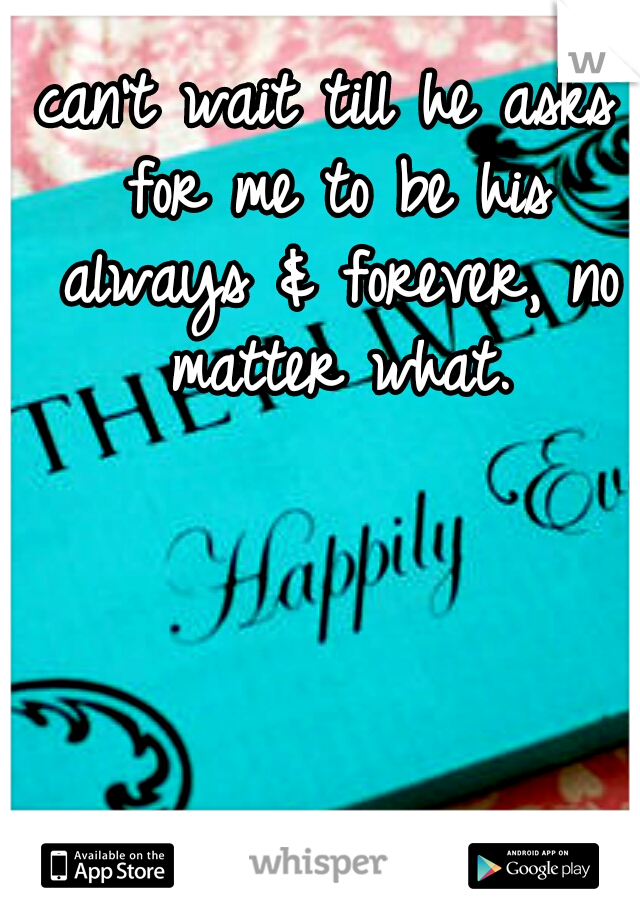 can't wait till he asks for me to be his always & forever, no matter what.