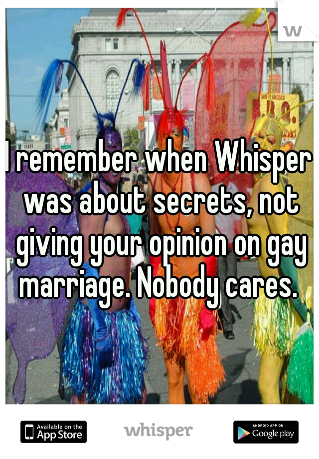 I remember when Whisper was about secrets, not giving your opinion on gay marriage. Nobody cares.