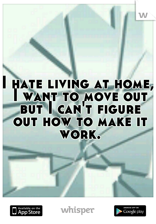 I hate living at home, I want to move out but I can't figure out how to make it work.