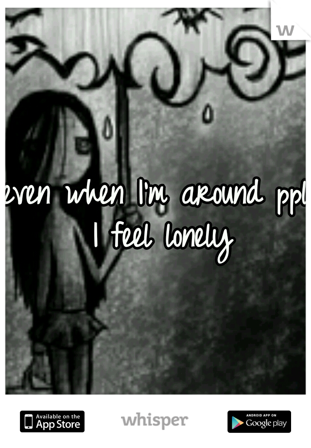 even when I'm around ppl I feel lonely