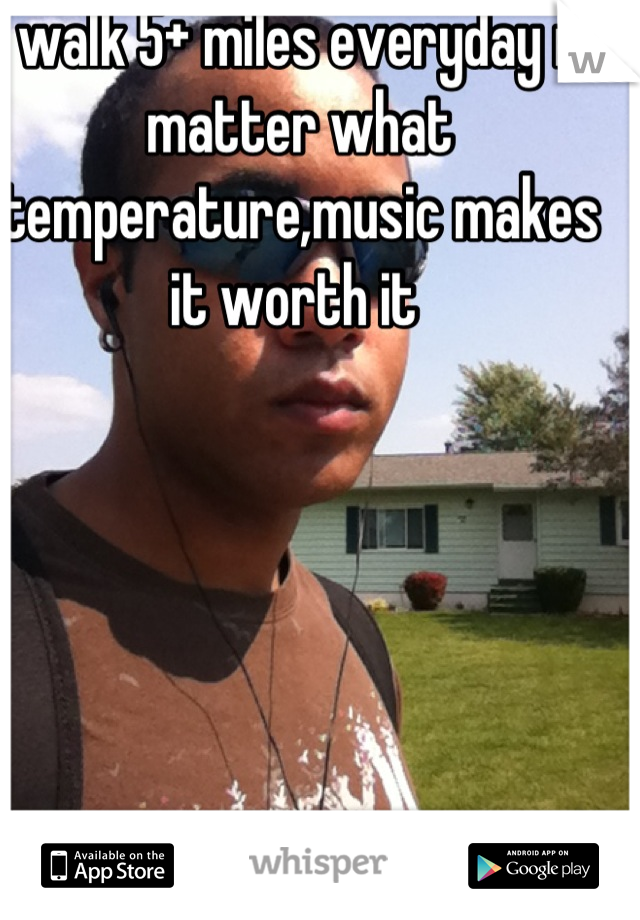 I walk 5+ miles everyday no matter what temperature,music makes it worth it