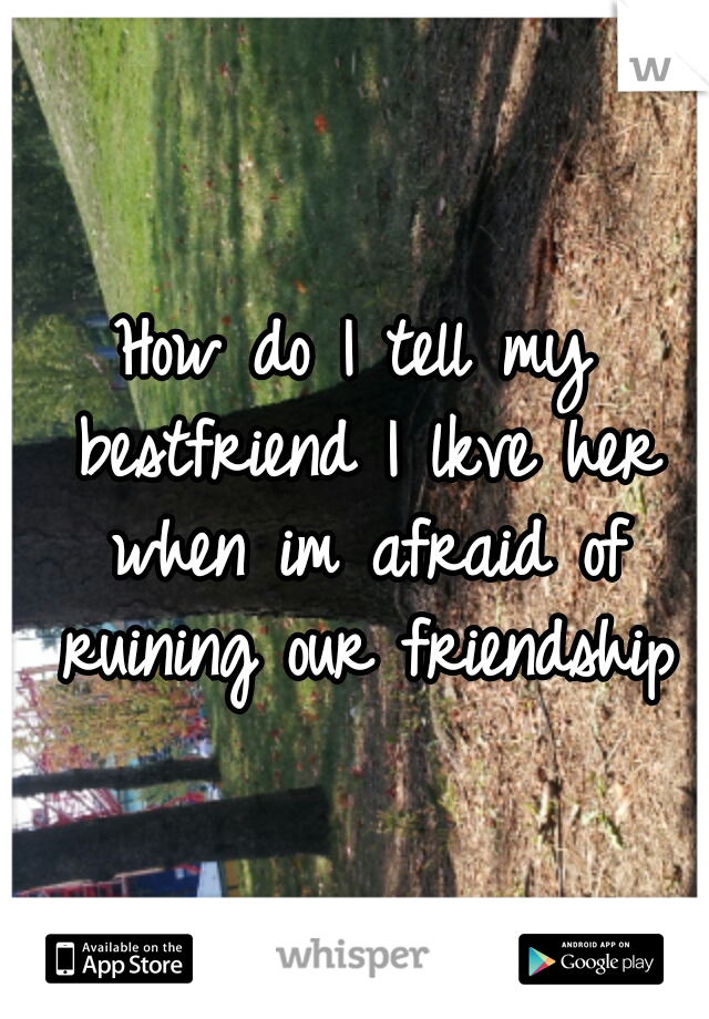 How do I tell my bestfriend I lkve her when im afraid of ruining our friendship