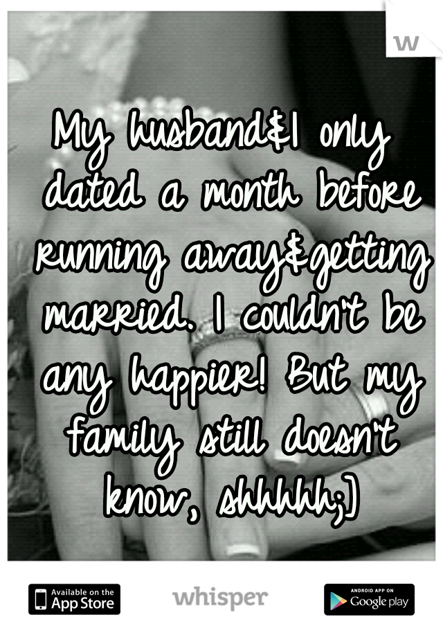 My husband&I only dated a month before running away&getting married. I couldn't be any happier! But my family still doesn't know, shhhhh;]