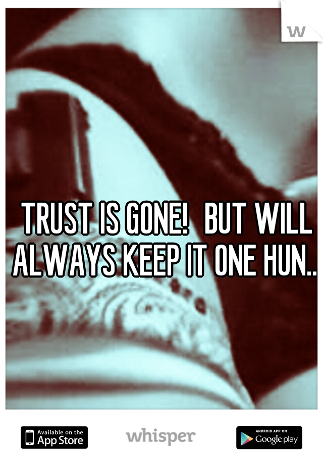 TRUST IS GONE! BUT WILL ALWAYS KEEP IT ONE HUN....