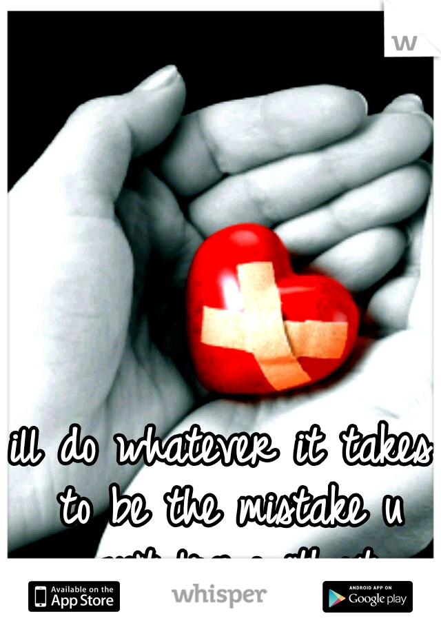 ill do whatever it takes to be the mistake u can't live without.
