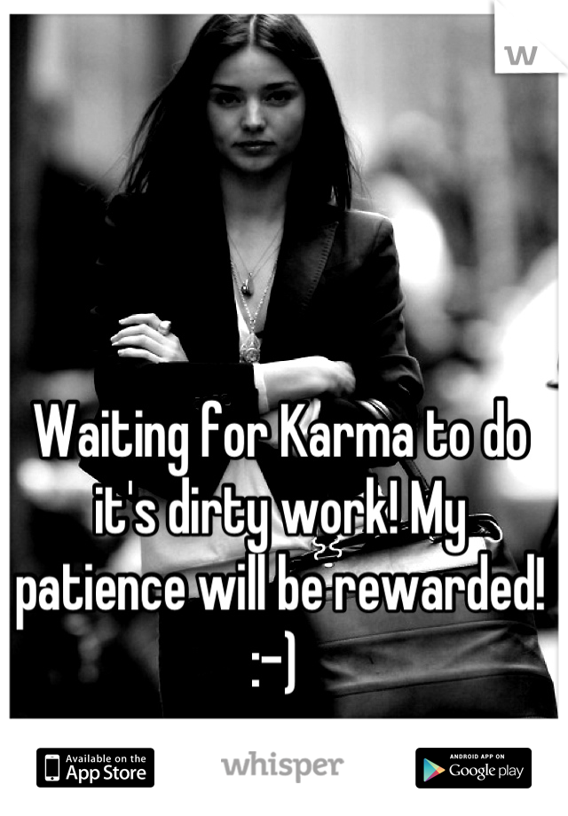 Waiting for Karma to do it's dirty work! My patience will be rewarded! :-)