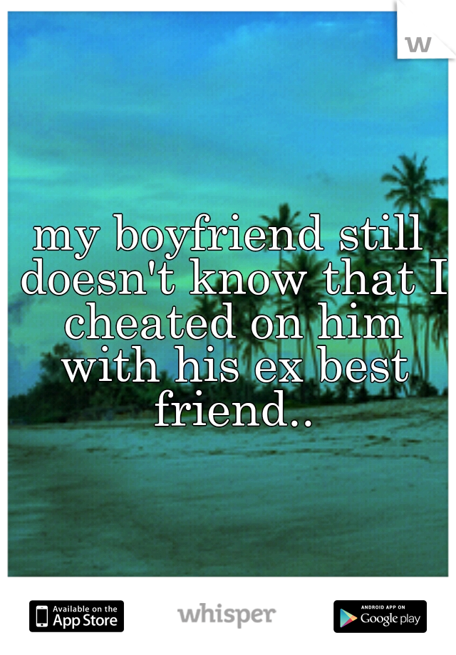 my boyfriend still doesn't know that I cheated on him with his ex best friend..