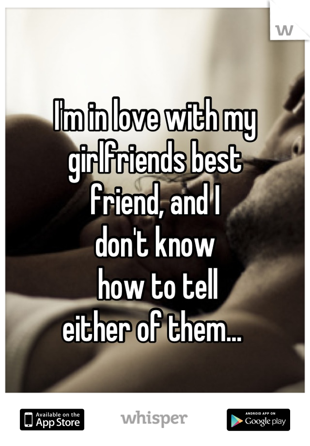 I'm in love with my  girlfriends best  friend, and I  don't know  how to tell  either of them...